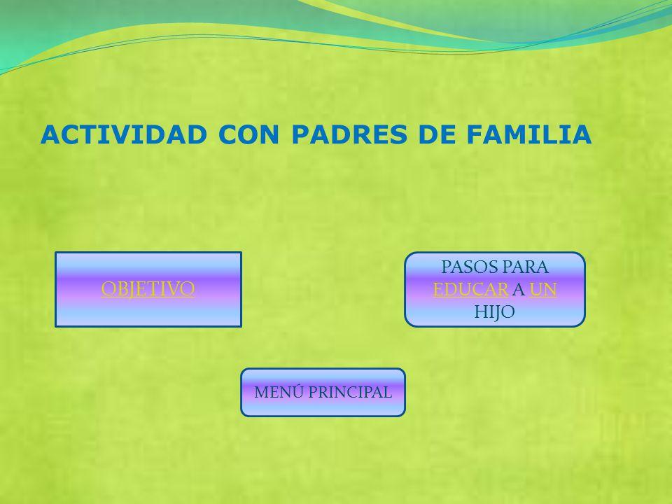 ACTIVIDAD CON PADRES DE FAMILIA PASOS PARA EDUCAR A UN HIJO EDUCARUN MENÚ PRINCIPAL OBJETIVO