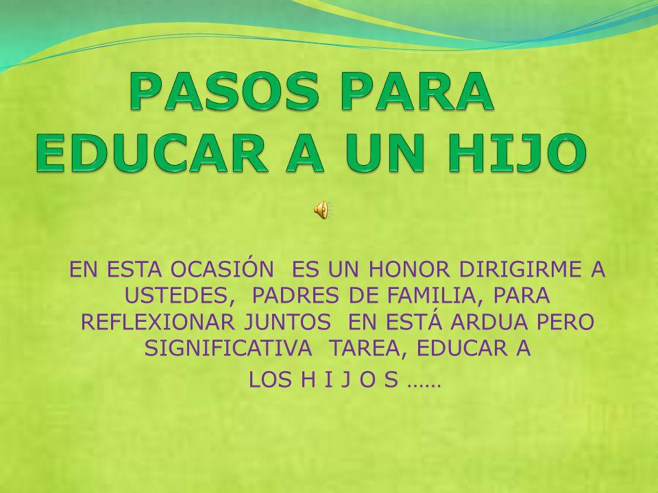 EN ESTA OCASIÓN ES UN HONOR DIRIGIRME A USTEDES, PADRES DE FAMILIA, PARA REFLEXIONAR JUNTOS EN ESTÁ ARDUA PERO SIGNIFICATIVA TAREA, EDUCAR A LOS H I J O S ……