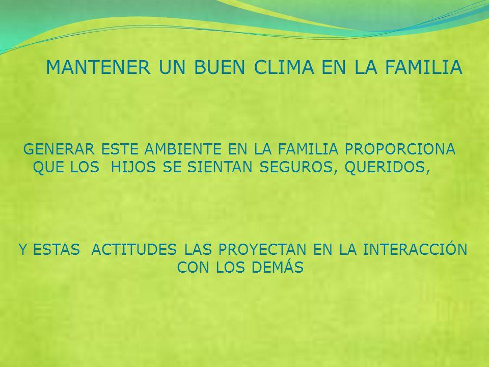 MANTENER UN BUEN CLIMA EN LA FAMILIA GENERAR ESTE AMBIENTE EN LA FAMILIA PROPORCIONA QUE LOS HIJOS SE SIENTAN SEGUROS, QUERIDOS, Y ESTAS ACTITUDES LAS PROYECTAN EN LA INTERACCIÓN CON LOS DEMÁS