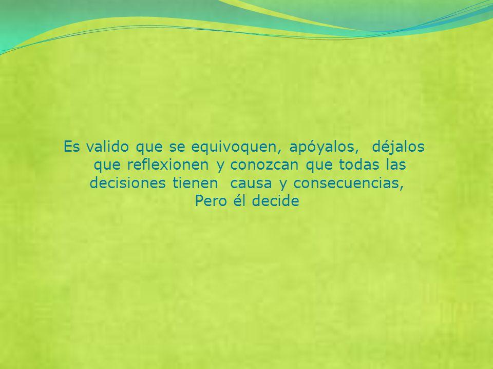 Es valido que se equivoquen, apóyalos, déjalos que reflexionen y conozcan que todas las decisiones tienen causa y consecuencias, Pero él decide