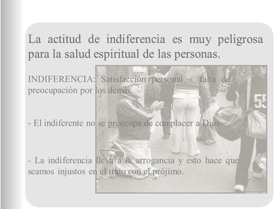 INDIFERENCIA: Satisfacción personal + falta de preocupación por los demás. - El indiferente no se preocupa de complacer a Dios - La indiferencia lleva