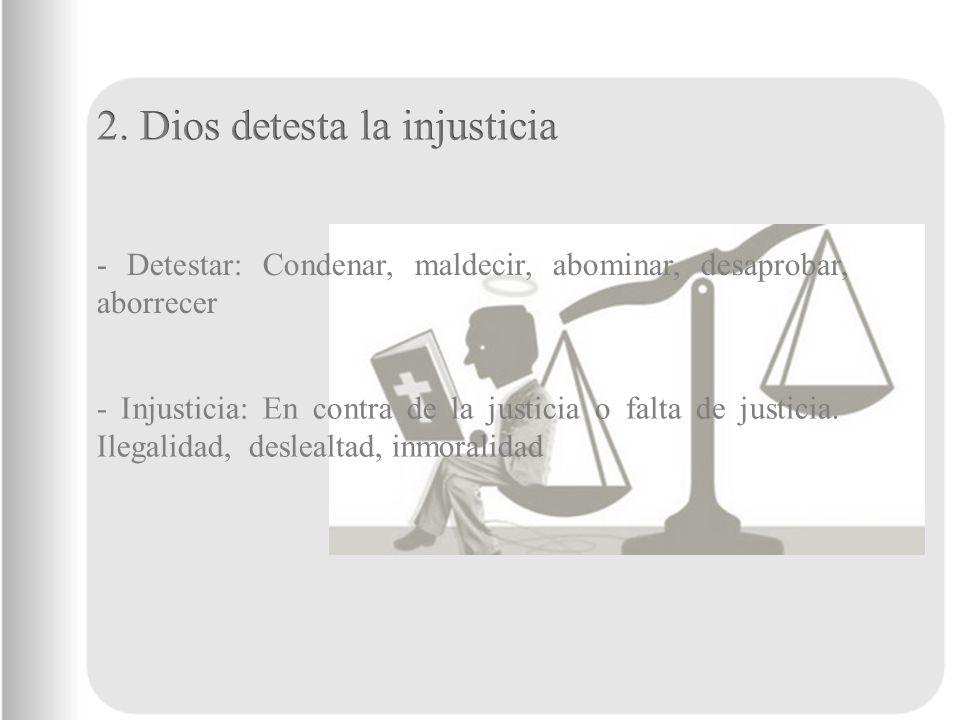 - Detestar: Condenar, maldecir, abominar, desaprobar, aborrecer - Injusticia: En contra de la justicia o falta de justicia. Ilegalidad, deslealtad, in