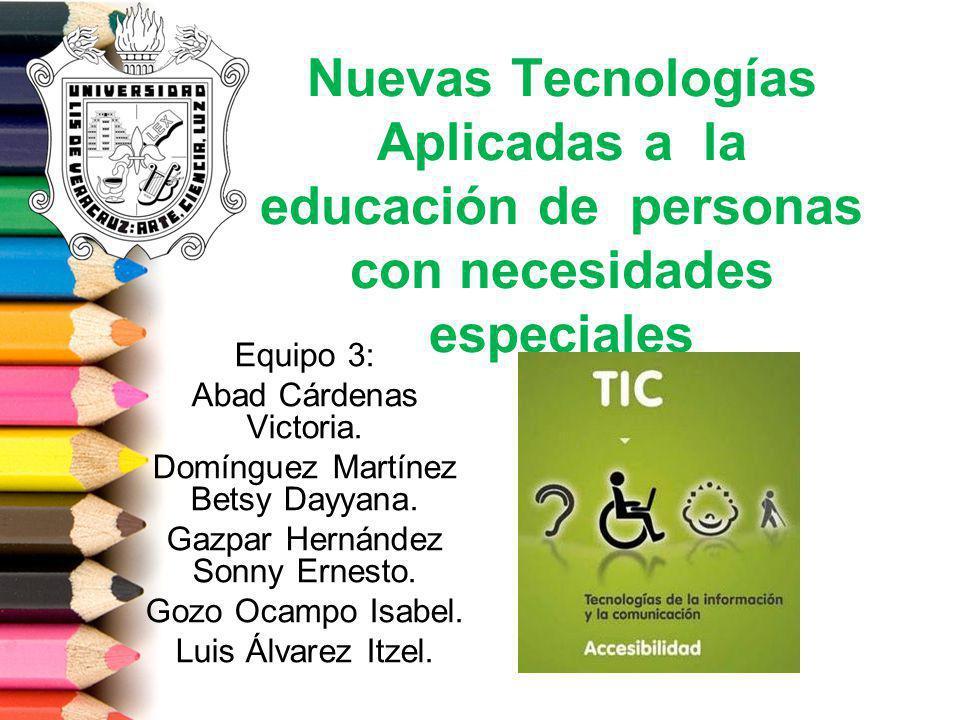 Nuevas Tecnologías Aplicadas a la educación de personas con necesidades especiales Equipo 3: Abad Cárdenas Victoria. Domínguez Martínez Betsy Dayyana.
