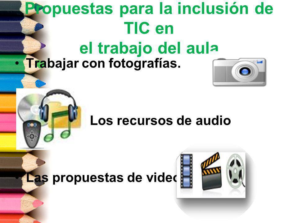 Propuestas para la inclusión de TIC en el trabajo del aula Trabajar con fotografías. Los recursos de audio Las propuestas de video