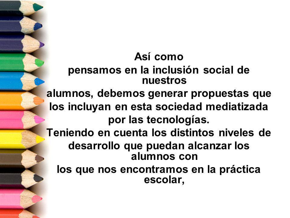 Así como pensamos en la inclusión social de nuestros alumnos, debemos generar propuestas que los incluyan en esta sociedad mediatizada por las tecnolo