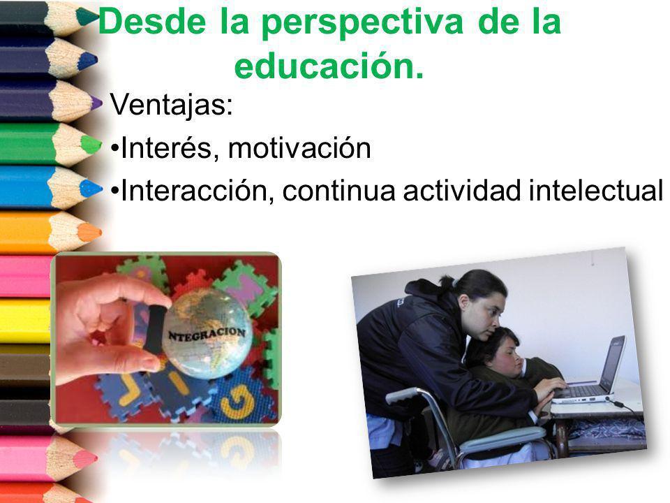 Desde la perspectiva de la educación. Ventajas: Interés, motivación Interacción, continua actividad intelectual