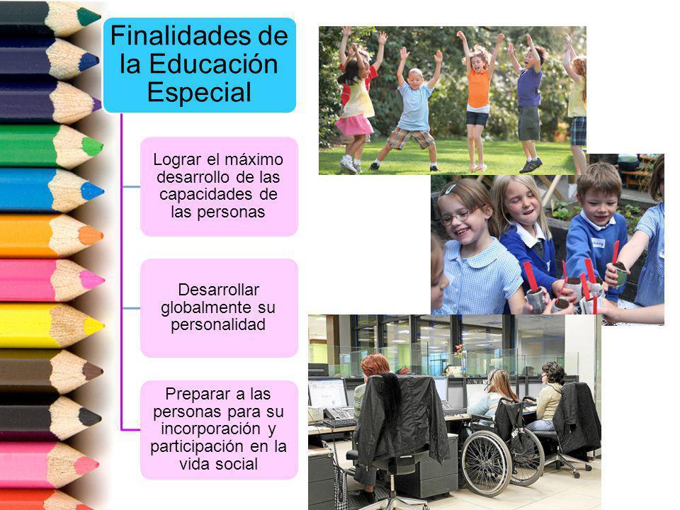 Finalidades de la Educación Especial Lograr el máximo desarrollo de las capacidades de las personas Desarrollar globalmente su personalidad Preparar a