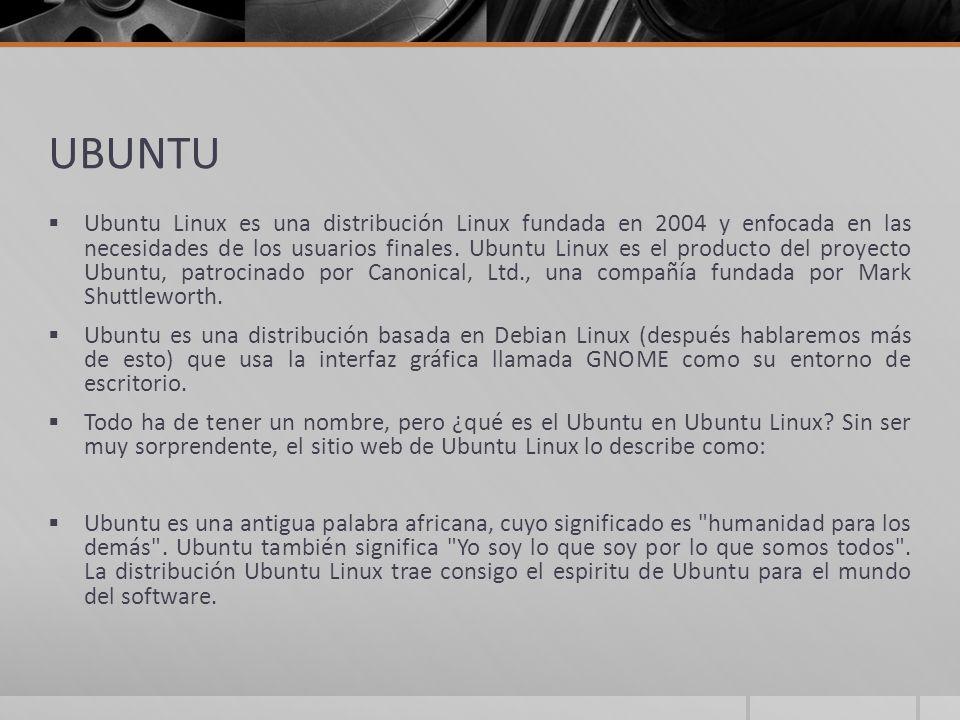 UBUNTU Ubuntu Linux es una distribución Linux fundada en 2004 y enfocada en las necesidades de los usuarios finales. Ubuntu Linux es el producto del p