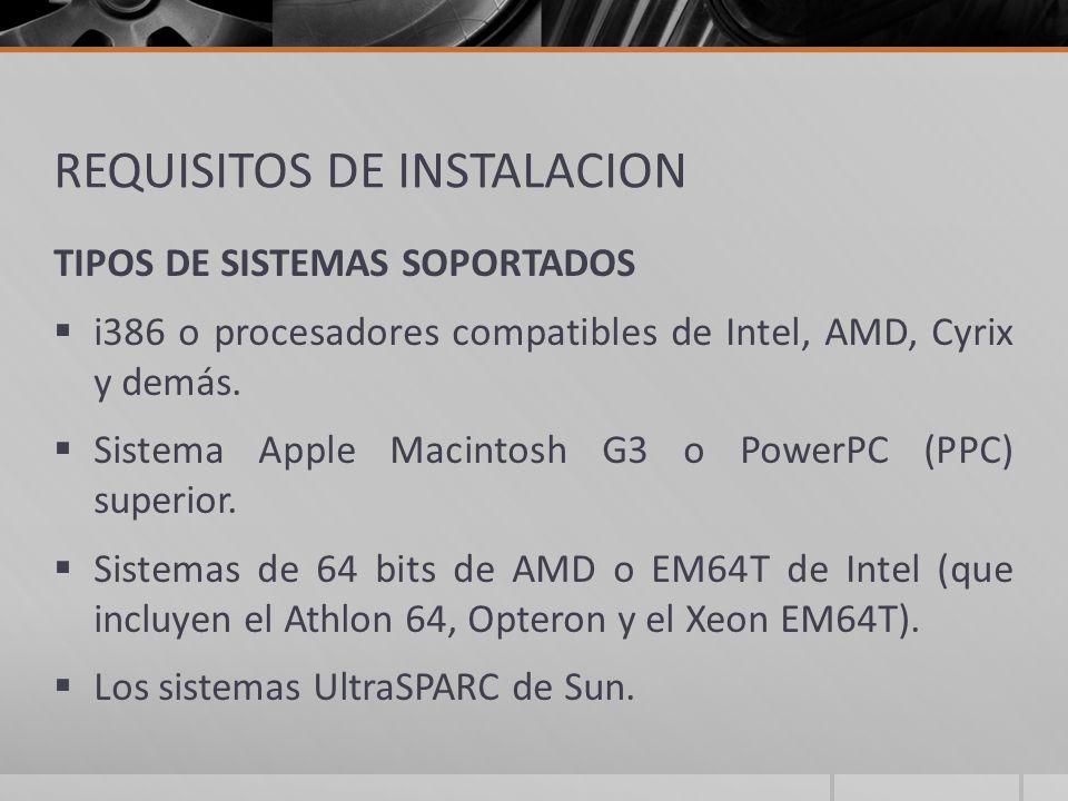 REQUISITOS DE INSTALACION TIPOS DE SISTEMAS SOPORTADOS i386 o procesadores compatibles de Intel, AMD, Cyrix y demás. Sistema Apple Macintosh G3 o Powe