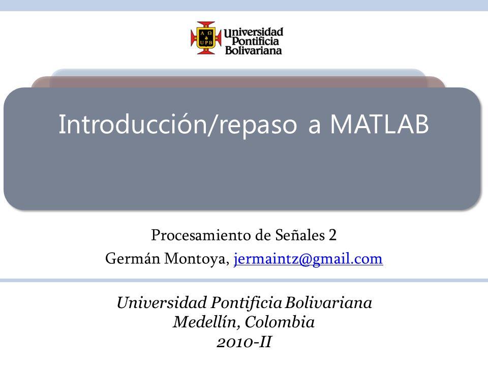 Introducción/repaso a MATLAB Procesamiento de Señales 2 Germán Montoya, jermaintz@gmail.comjermaintz@gmail.com Universidad Pontificia Bolivariana Mede