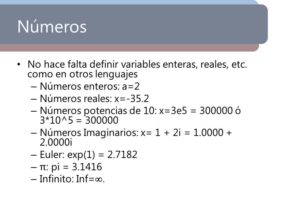 Números No hace falta definir variables enteras, reales, etc. como en otros lenguajes – Números enteros: a=2 – Números reales: x=-35.2 – Números poten