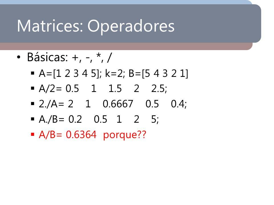 Matrices: Operadores Básicas: +, -, *, / A=[1 2 3 4 5]; k=2; B=[5 4 3 2 1] A/2= 0.5 1 1.5 2 2.5; 2./A= 2 1 0.6667 0.5 0.4; A./B= 0.2 0.5 1 2 5; A/B= 0