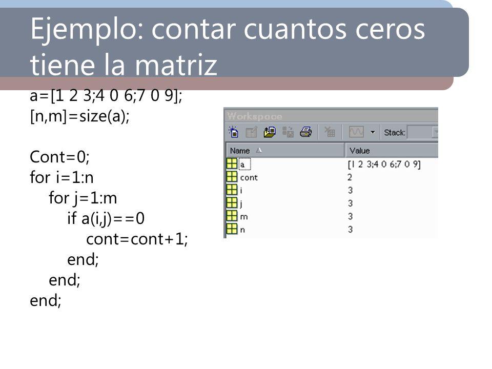 Ejemplo: contar cuantos ceros tiene la matriz a=[1 2 3;4 0 6;7 0 9]; [n,m]=size(a); Cont=0; for i=1:n for j=1:m if a(i,j)==0 cont=cont+1; end;