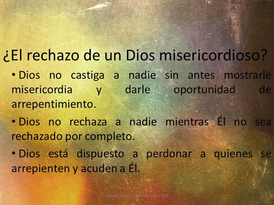 ¿El rechazo de un Dios misericordioso? Dios no castiga a nadie sin antes mostrarle misericordia y darle oportunidad de arrepentimiento. Dios no rechaz