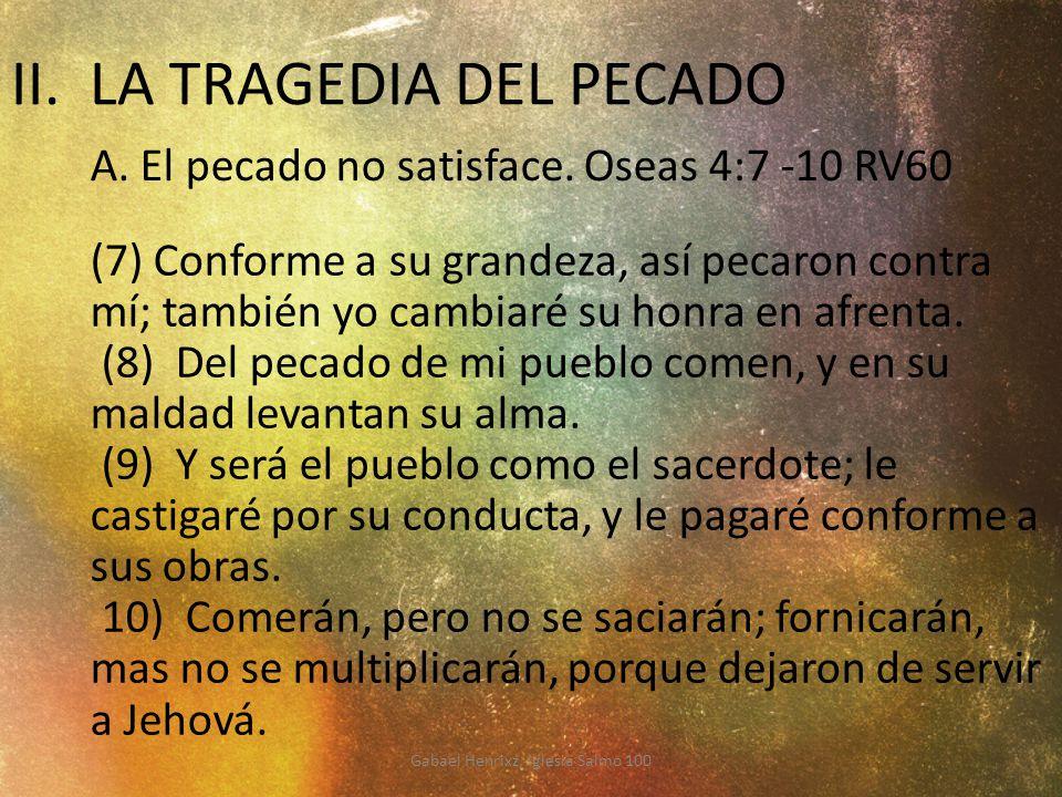 II. LA TRAGEDIA DEL PECADO A. El pecado no satisface. Oseas 4:7 -10 RV60 (7) Conforme a su grandeza, así pecaron contra mí; también yo cambiaré su hon