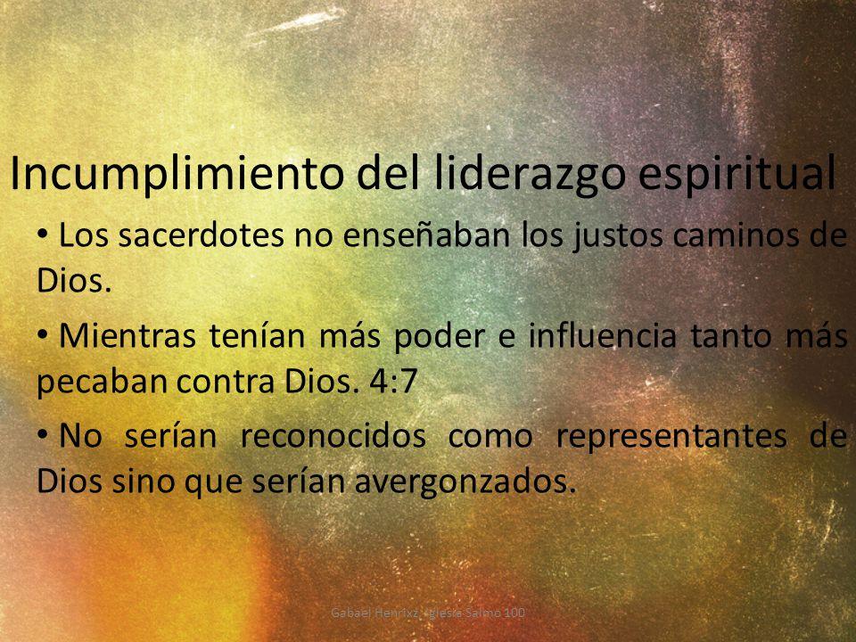 Incumplimiento del liderazgo espiritual Los sacerdotes no enseñaban los justos caminos de Dios. Mientras tenían más poder e influencia tanto más pecab