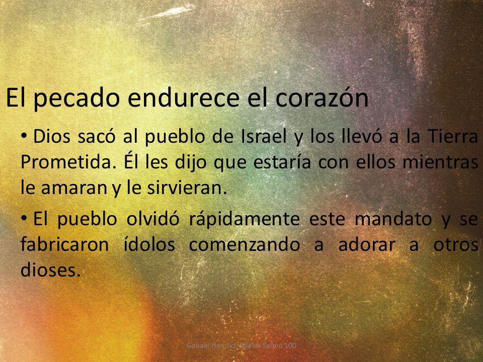 El pecado endurece el corazón Dios sacó al pueblo de Israel y los llevó a la Tierra Prometida. Él les dijo que estaría con ellos mientras le amaran y