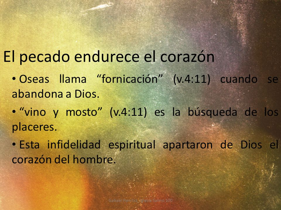 El pecado endurece el corazón Oseas llama fornicación (v.4:11) cuando se abandona a Dios. vino y mosto (v.4:11) es la búsqueda de los placeres. Esta i