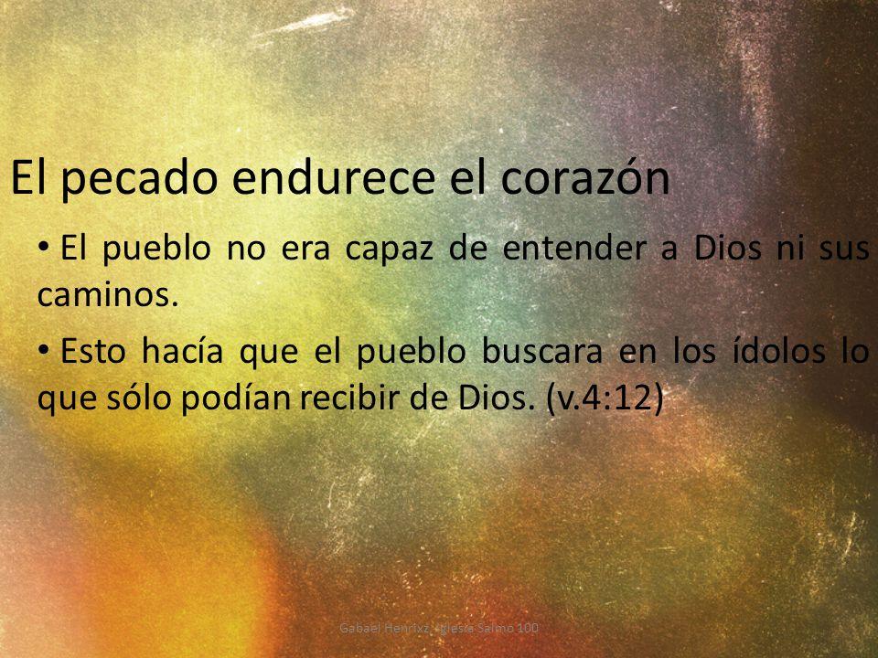 El pecado endurece el corazón El pueblo no era capaz de entender a Dios ni sus caminos. Esto hacía que el pueblo buscara en los ídolos lo que sólo pod