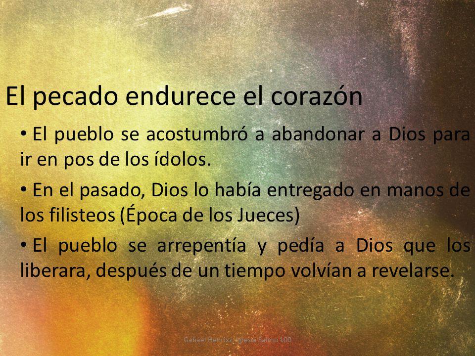 El pecado endurece el corazón El pueblo se acostumbró a abandonar a Dios para ir en pos de los ídolos. En el pasado, Dios lo había entregado en manos