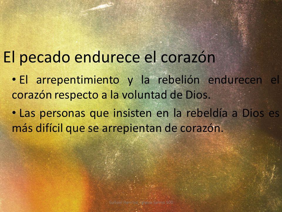 El pecado endurece el corazón El arrepentimiento y la rebelión endurecen el corazón respecto a la voluntad de Dios. Las personas que insisten en la re