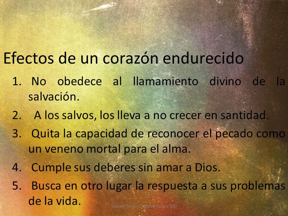 Efectos de un corazón endurecido 1. No obedece al llamamiento divino de la salvación. 2. A los salvos, los lleva a no crecer en santidad. 3. Quita la