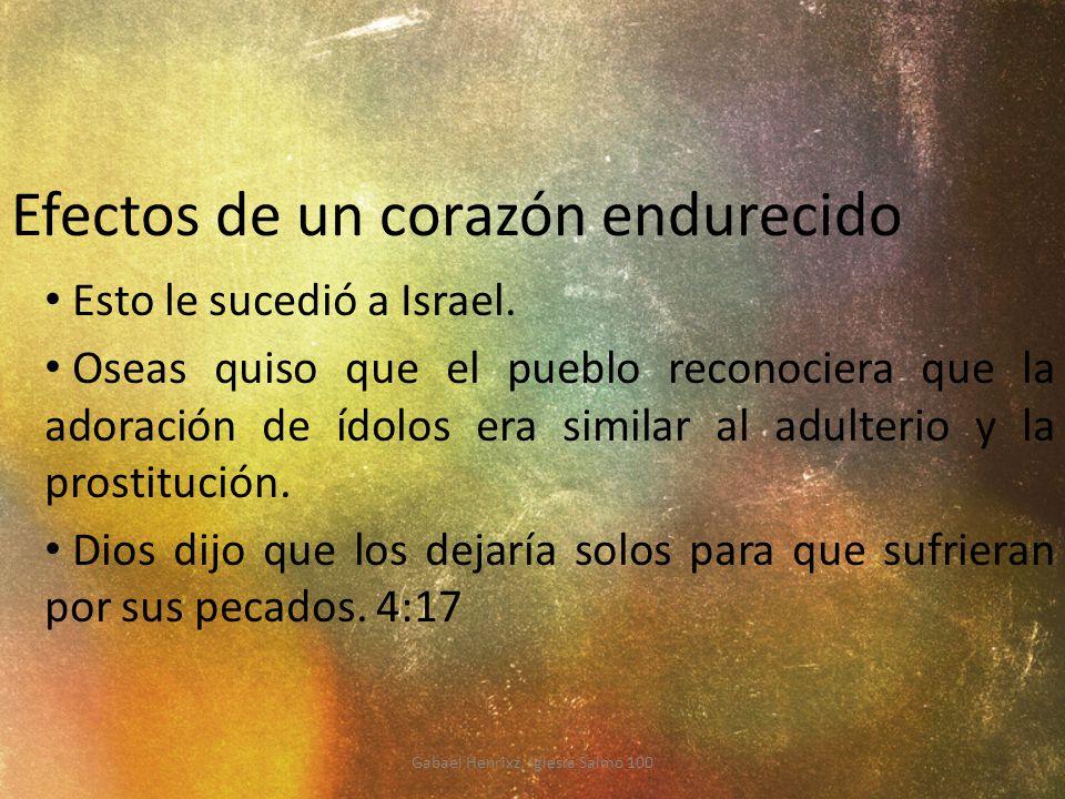 Efectos de un corazón endurecido Esto le sucedió a Israel. Oseas quiso que el pueblo reconociera que la adoración de ídolos era similar al adulterio y