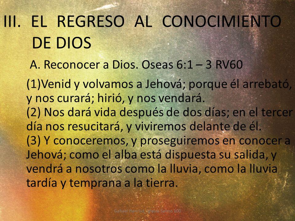 III. EL REGRESO AL CONOCIMIENTO DE DIOS (1)Venid y volvamos a Jehová; porque él arrebató, y nos curará; hirió, y nos vendará. (2) Nos dará vida despué