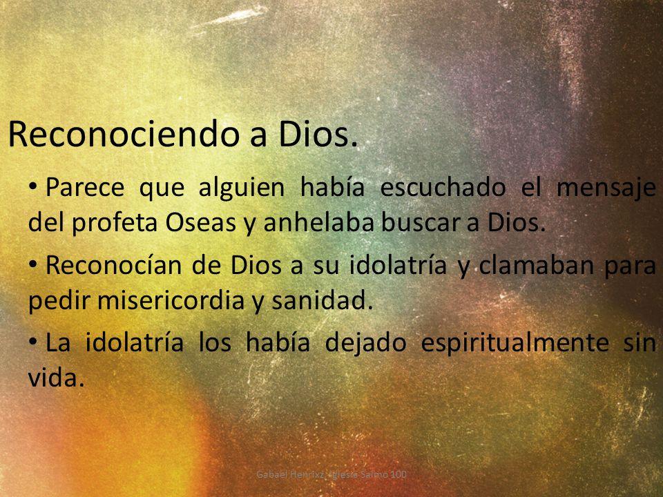 Reconociendo a Dios. Parece que alguien había escuchado el mensaje del profeta Oseas y anhelaba buscar a Dios. Reconocían de Dios a su idolatría y cla