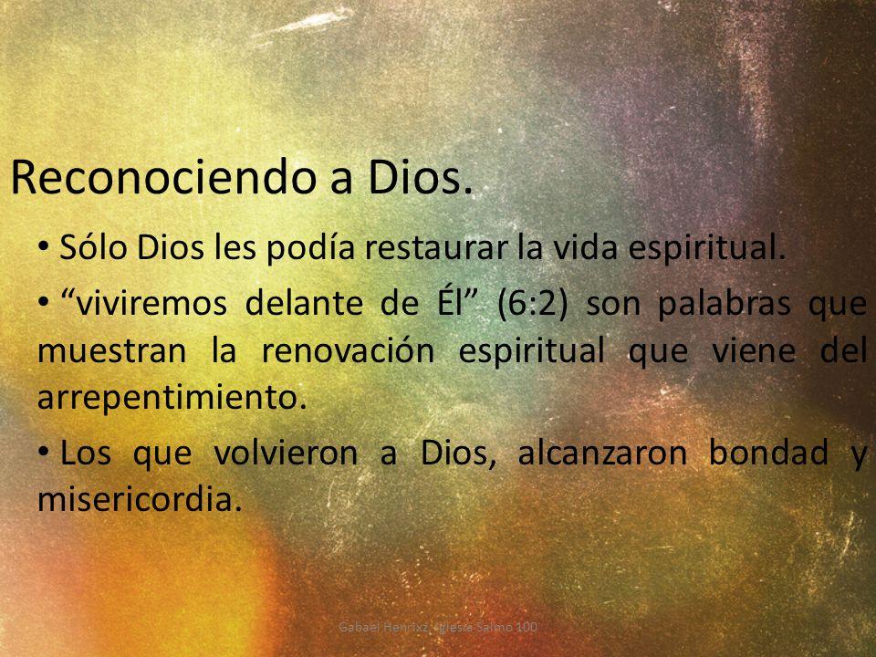 Reconociendo a Dios. Sólo Dios les podía restaurar la vida espiritual. viviremos delante de Él (6:2) son palabras que muestran la renovación espiritua