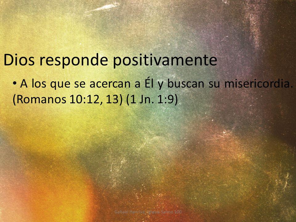 Dios responde positivamente A los que se acercan a Él y buscan su misericordia. (Romanos 10:12, 13) (1 Jn. 1:9) Gabael Henrixz, Iglesia Salmo 100