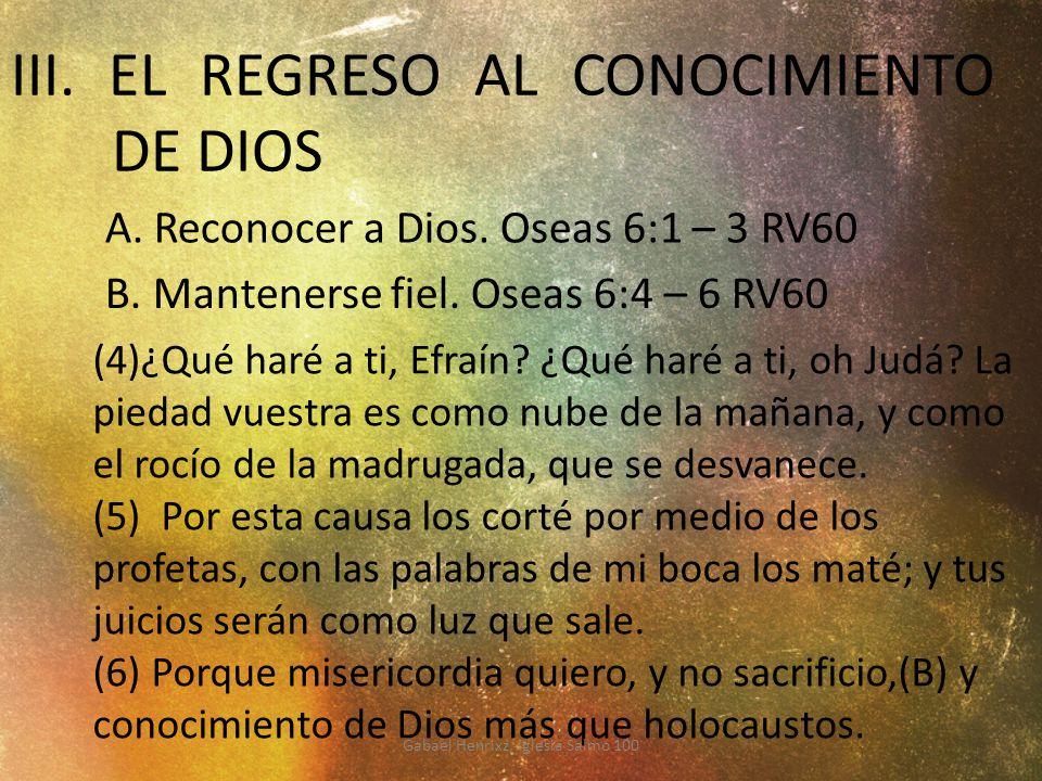 III. EL REGRESO AL CONOCIMIENTO DE DIOS (4)¿Qué haré a ti, Efraín? ¿Qué haré a ti, oh Judá? La piedad vuestra es como nube de la mañana, y como el roc