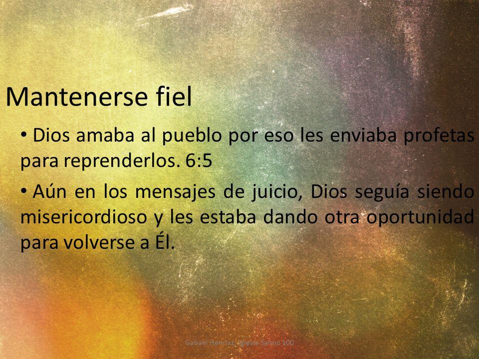 Mantenerse fiel Dios amaba al pueblo por eso les enviaba profetas para reprenderlos. 6:5 Aún en los mensajes de juicio, Dios seguía siendo misericordi