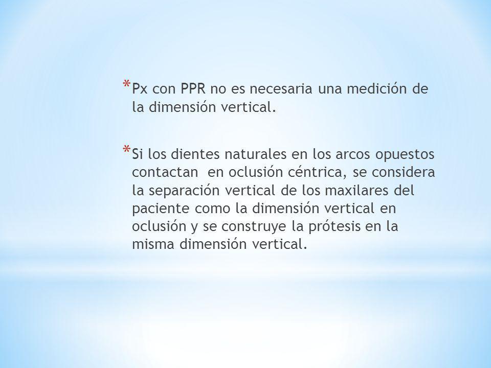* Px con PPR no es necesaria una medición de la dimensión vertical. * Si los dientes naturales en los arcos opuestos contactan en oclusión céntrica, s