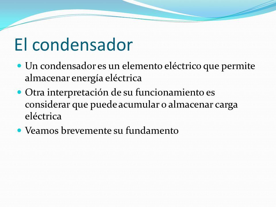El condensador Un condensador es un elemento eléctrico que permite almacenar energía eléctrica Otra interpretación de su funcionamiento es considerar