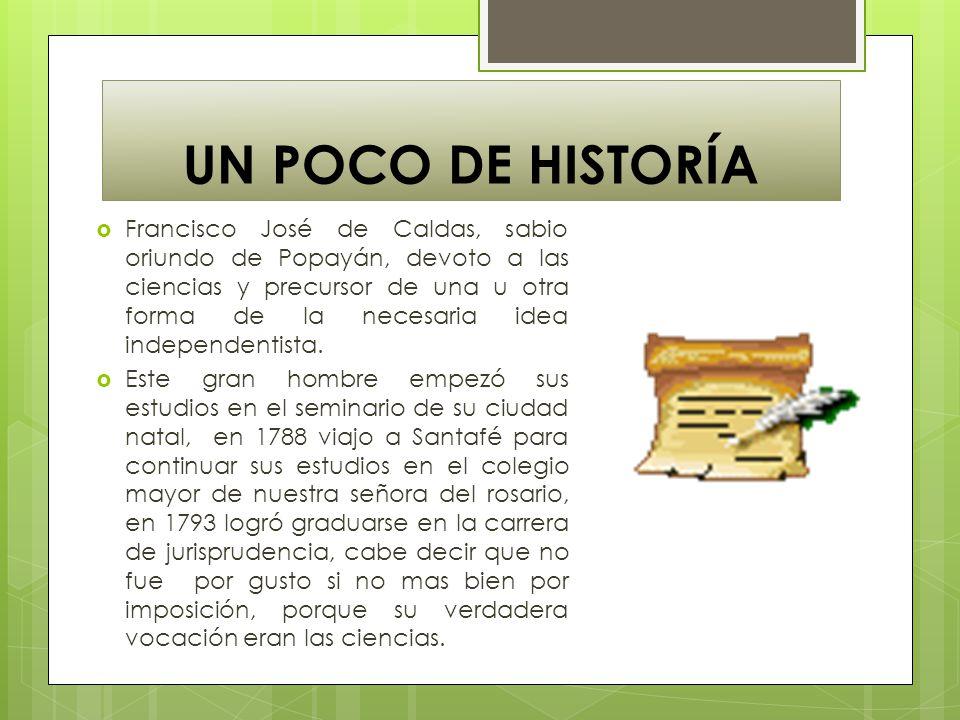 UN POCO DE HISTORÍA Francisco José de Caldas, sabio oriundo de Popayán, devoto a las ciencias y precursor de una u otra forma de la necesaria idea ind