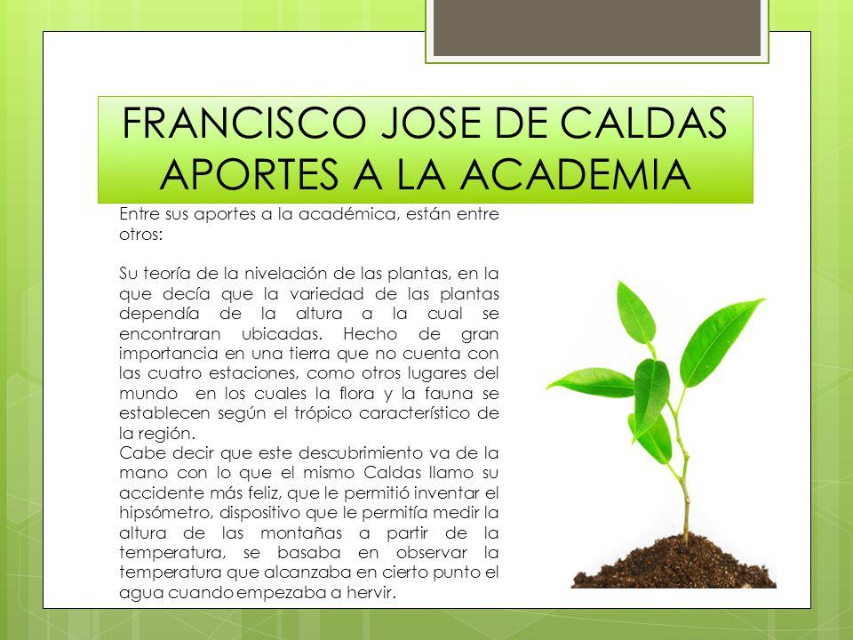 FRANCISCO JOSE DE CALDAS APORTES A LA ACADEMIA Entre sus aportes a la académica, están entre otros: Su teoría de la nivelación de las plantas, en la q