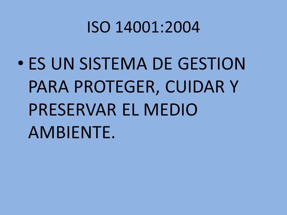 ISO 14001:2004 ES UN SISTEMA DE GESTION PARA PROTEGER, CUIDAR Y PRESERVAR EL MEDIO AMBIENTE.