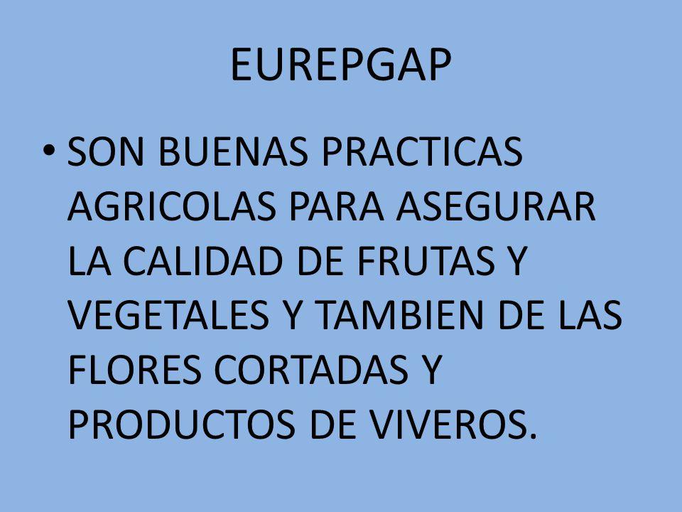 EUREPGAP SON BUENAS PRACTICAS AGRICOLAS PARA ASEGURAR LA CALIDAD DE FRUTAS Y VEGETALES Y TAMBIEN DE LAS FLORES CORTADAS Y PRODUCTOS DE VIVEROS.