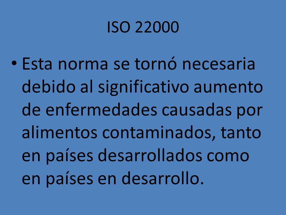 ISO 22000 Esta norma se tornó necesaria debido al significativo aumento de enfermedades causadas por alimentos contaminados, tanto en países desarroll