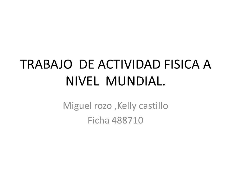 TRABAJO DE ACTIVIDAD FISICA A NIVEL MUNDIAL. Miguel rozo,Kelly castillo Ficha 488710