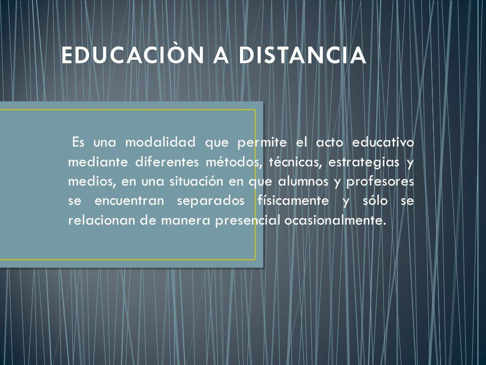 Es una modalidad que permite el acto educativo mediante diferentes métodos, técnicas, estrategias y medios, en una situación en que alumnos y profesores se encuentran separados físicamente y sólo se relacionan de manera presencial ocasionalmente.