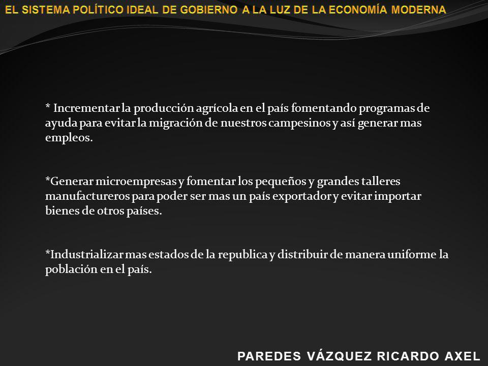 PAREDES VÁZQUEZ RICARDO AXELPAREDES VÁZQUEZ RICARDO AXEL * Incrementar la producción agrícola en el país fomentando programas de ayuda para evitar la
