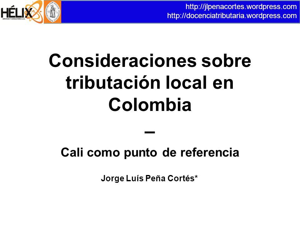 Consideraciones sobre tributación local en Colombia – Cali como punto de referencia http://jlpenacortes.wordpress.com http://docenciatributaria.wordpress.com Jorge Luís Peña Cortés*