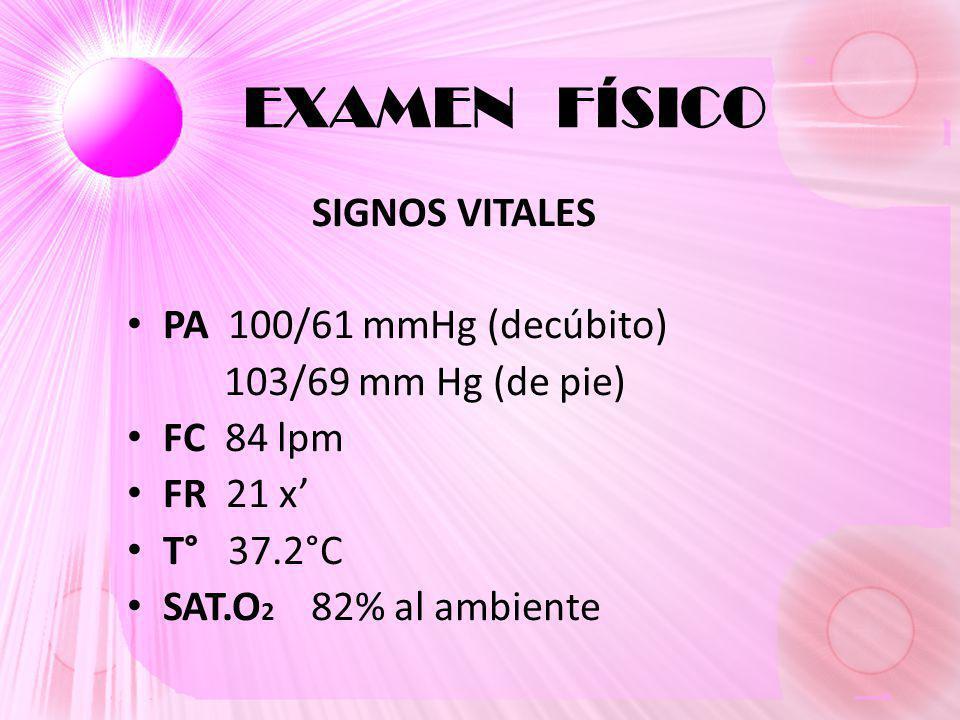 EXAMEN FÍSICO SIGNOS VITALES PA 100/61 mmHg (decúbito) 103/69 mm Hg (de pie) FC 84 lpm FR 21 x T° 37.2°C SAT.O 2 82% al ambiente