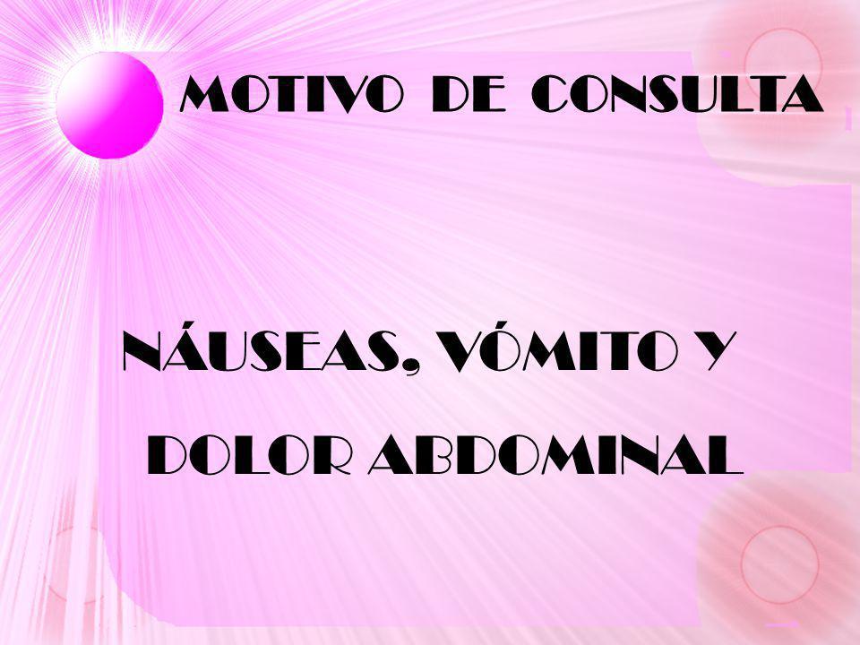 MOTIVO DE CONSULTA NÁUSEAS, VÓMITO Y DOLOR ABDOMINAL