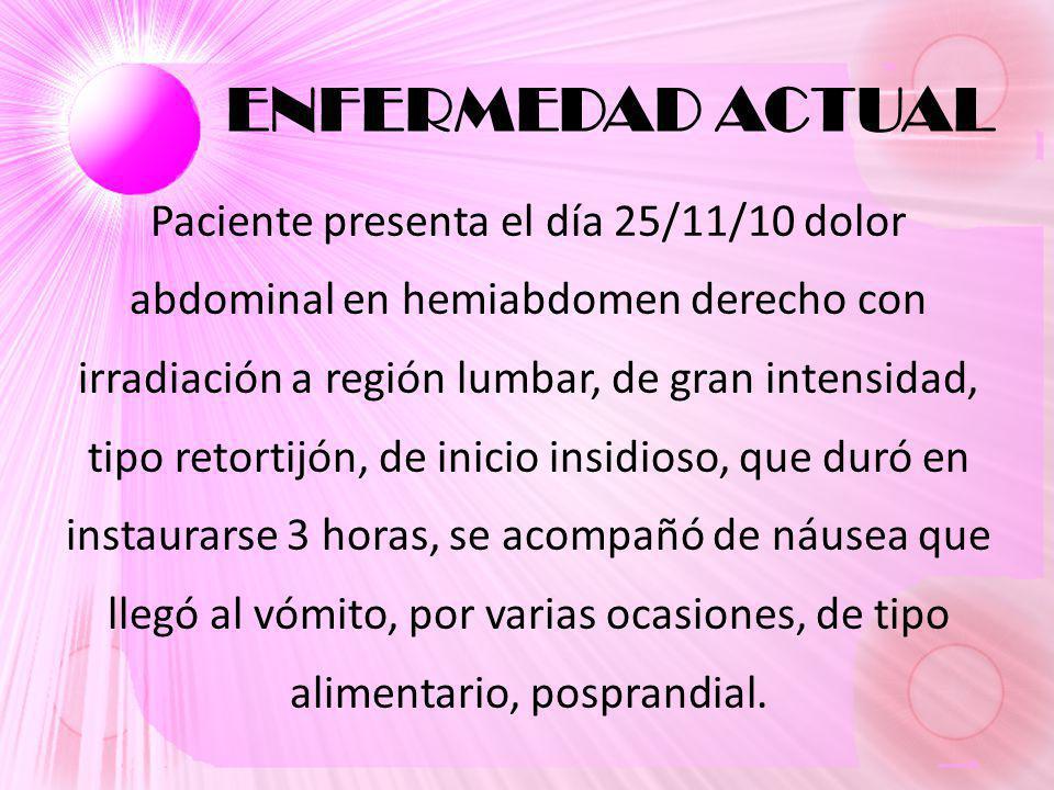 ENFERMEDAD ACTUAL Paciente presenta el día 25/11/10 dolor abdominal en hemiabdomen derecho con irradiación a región lumbar, de gran intensidad, tipo retortijón, de inicio insidioso, que duró en instaurarse 3 horas, se acompañó de náusea que llegó al vómito, por varias ocasiones, de tipo alimentario, posprandial.