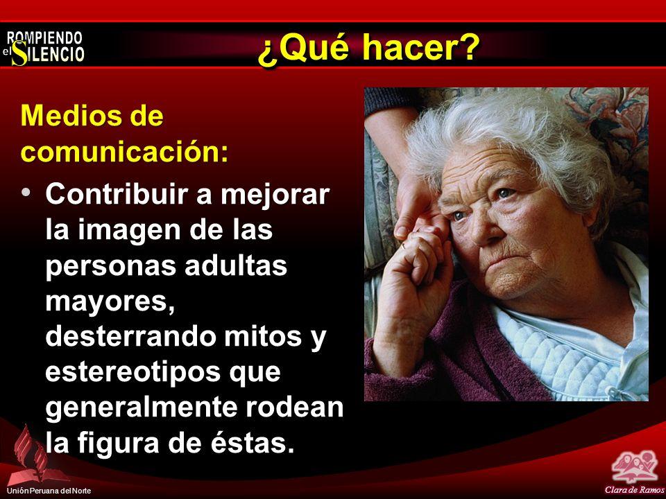 Unión Peruana del Norte ¿Qué hacer? Medios de comunicación: Contribuir a mejorar la imagen de las personas adultas mayores, desterrando mitos y estere