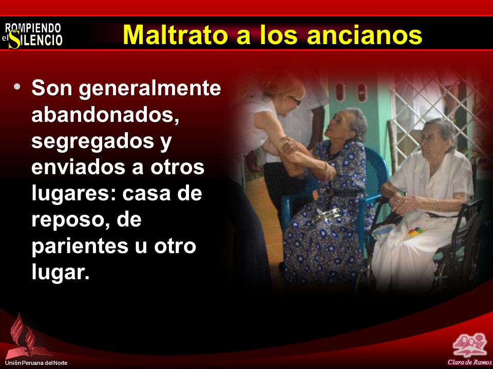 Unión Peruana del Norte Maltrato a los ancianos Los agresores tienden a estar sobrecargados con otras tareas, y al hacerse cargo de un viejo que se pone difícil, ni es capaz de comunicarse los hace explotar.