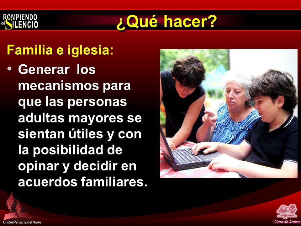 Unión Peruana del Norte ¿Qué hacer? Familia e iglesia: Generar los mecanismos para que las personas adultas mayores se sientan útiles y con la posibil